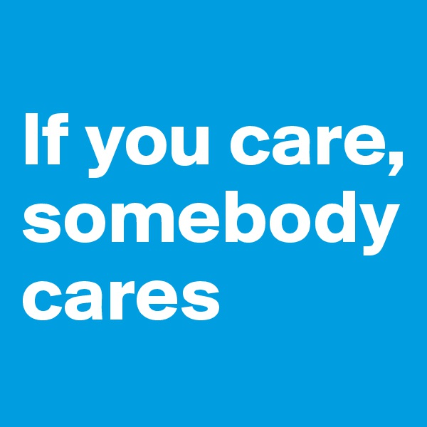If you care, somebody cares