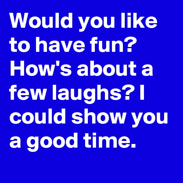 Would you like to have fun? How's about a few laughs? I could show you a good time.