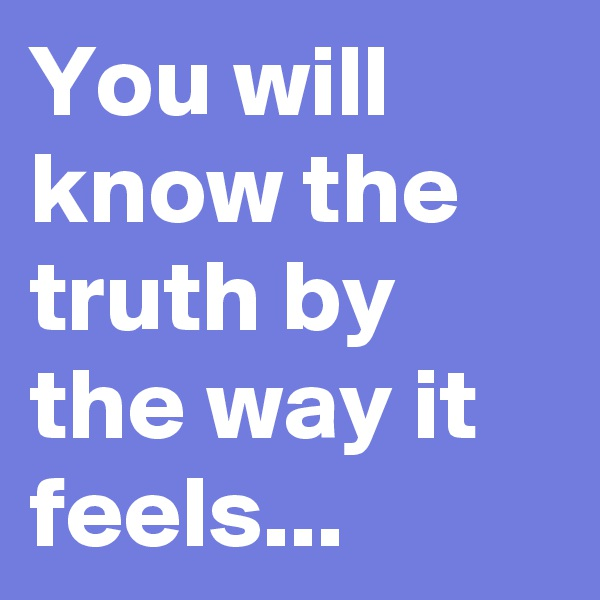 You will know the truth by the way it feels...