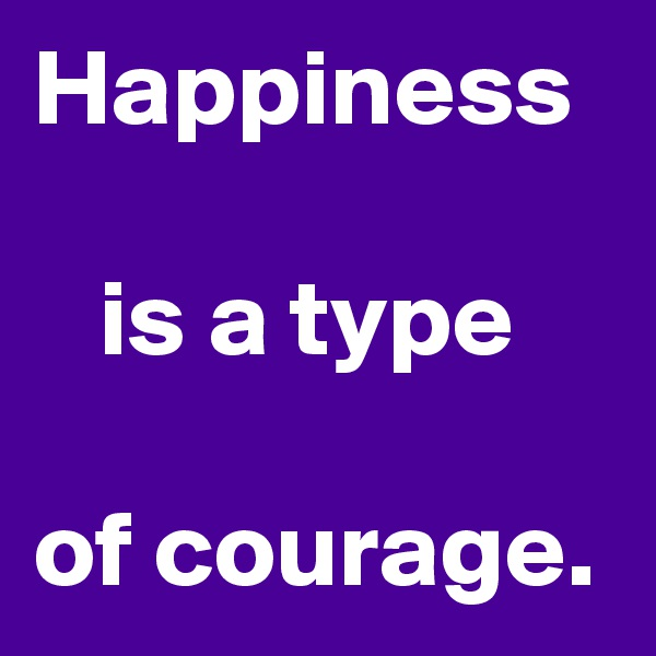 Happiness      is a type   of courage.