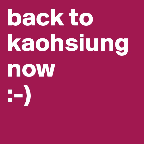 back to kaohsiung now :-)