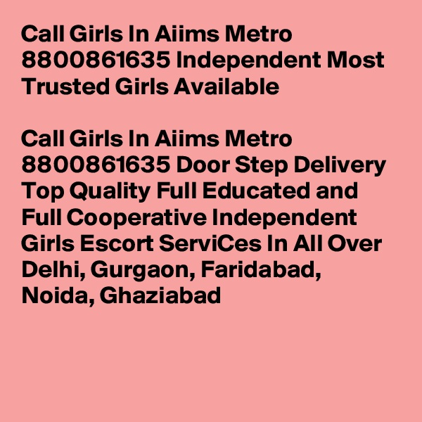 Call Girls In Aiims Metro 8800861635 Independent Most Trusted Girls Available                                              Call Girls In Aiims Metro 8800861635 Door Step Delivery Top Quality Full Educated and Full Cooperative Independent Girls Escort ServiCes In All Over Delhi, Gurgaon, Faridabad, Noida, Ghaziabad