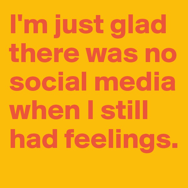 I'm just glad there was no social media when I still had feelings.