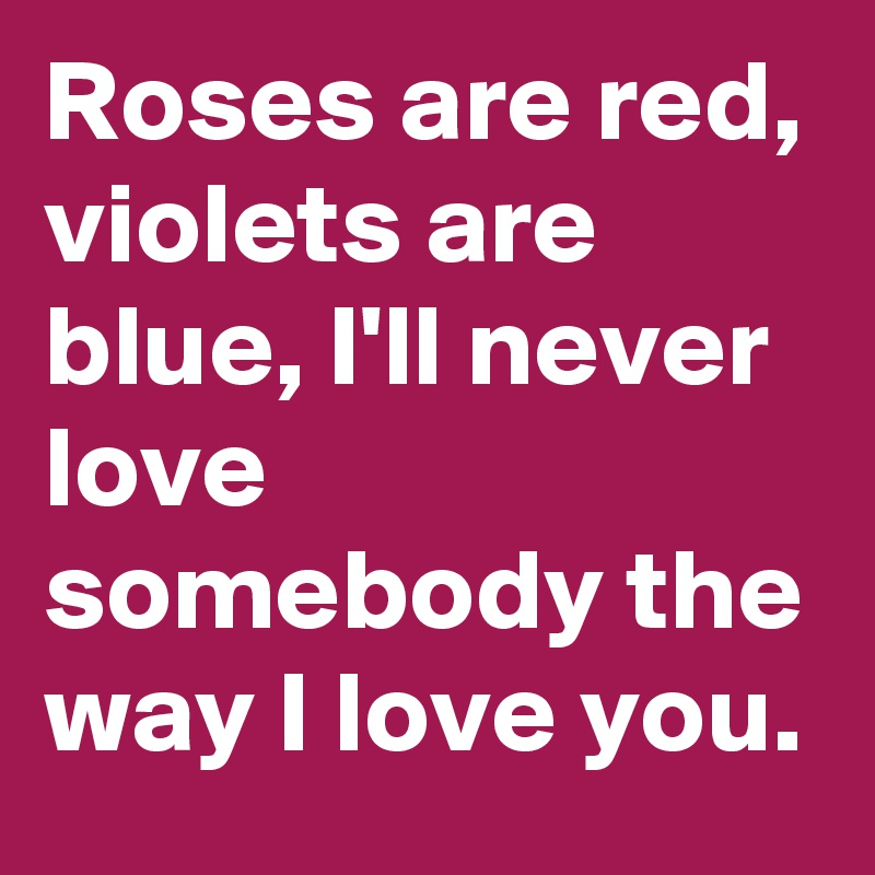 Roses are red, violets are blue, I'll never love somebody the way I love you.