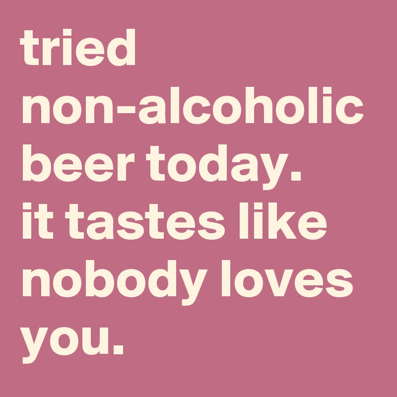 tried non-alcoholic beer today. it tastes like nobody loves you.