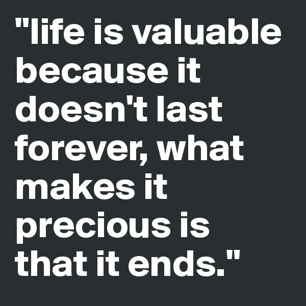 """""""life is valuable because it doesn't last forever, what makes it precious is  that it ends."""""""