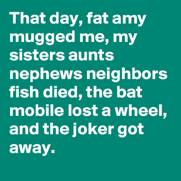 That day, fat amy mugged me, my sisters aunts nephews neighbors fish died, the bat mobile lost a wheel, and the joker got away.