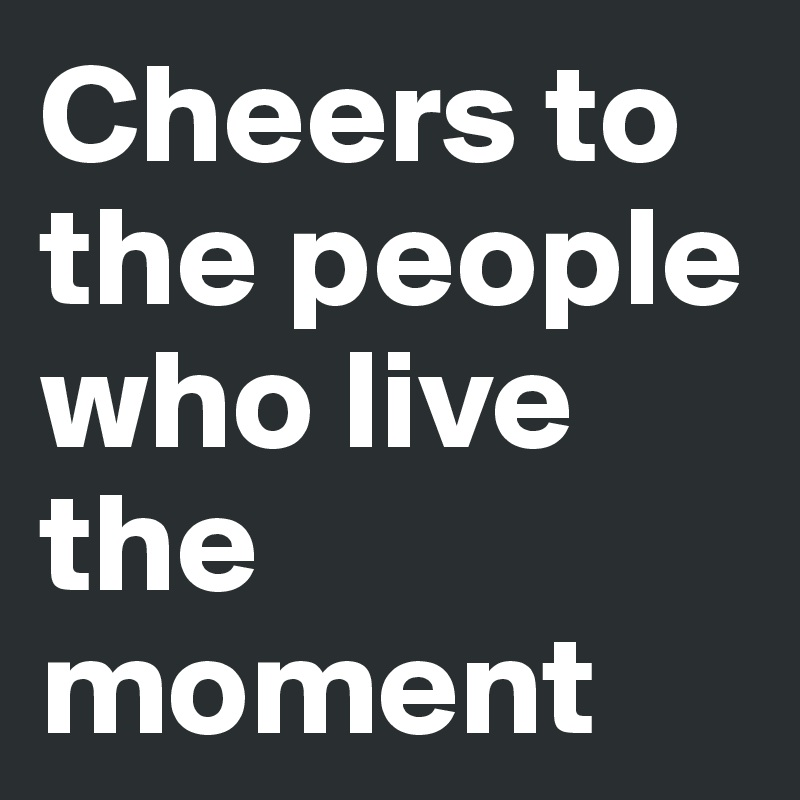 Cheers to the people who live the moment