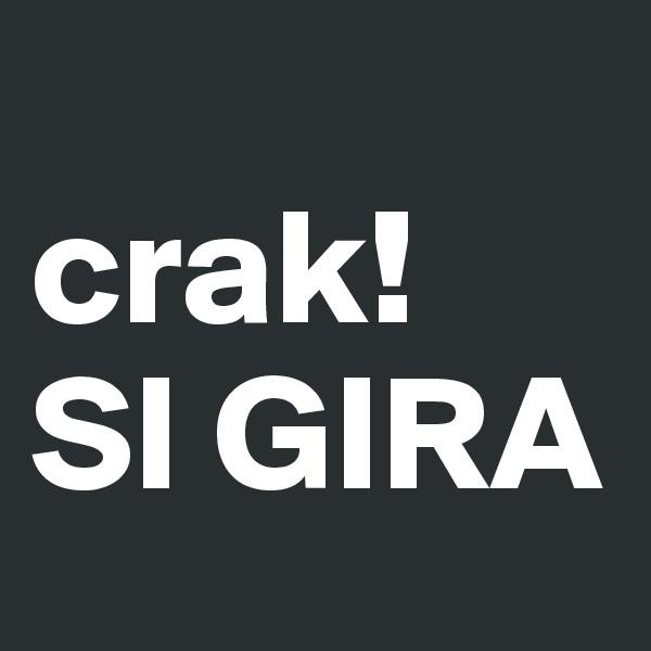 crak! SI GIRA