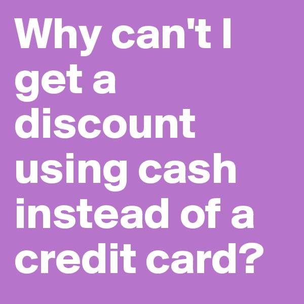 Why can't I get a discount using cash instead of a credit card?