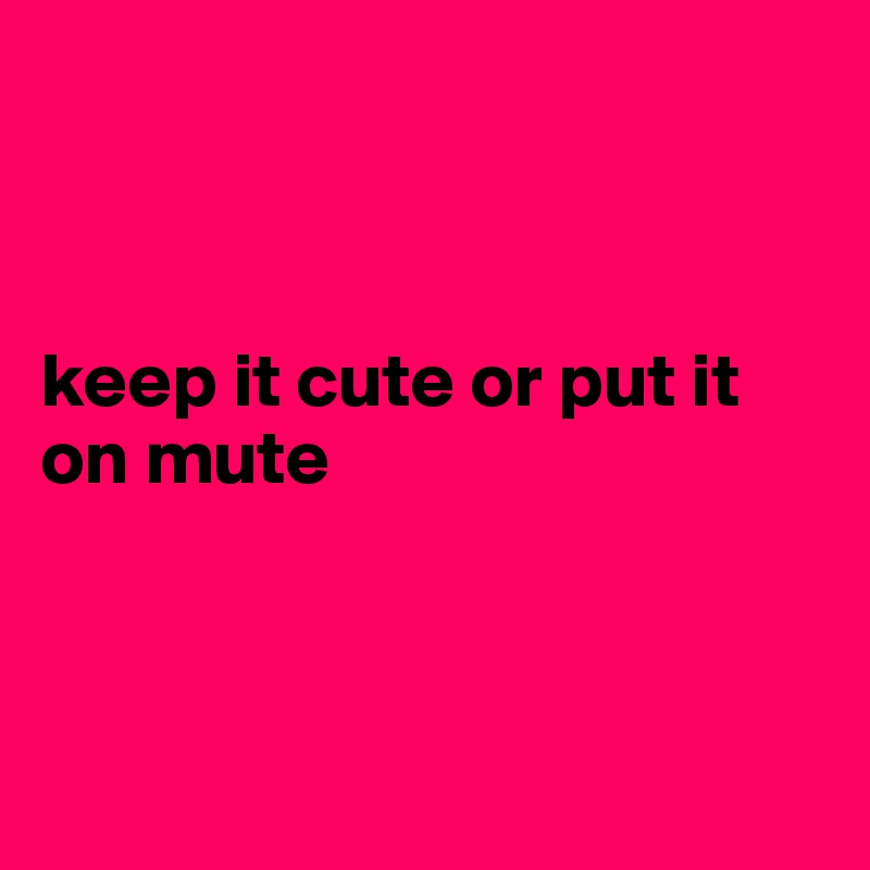 keep it cute or put it on mute