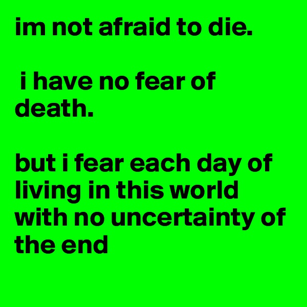 im not afraid to die.   i have no fear of death.   but i fear each day of living in this world with no uncertainty of the end