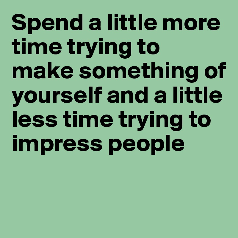Spend a little more time trying to make something of yourself and a little less time trying to impress people