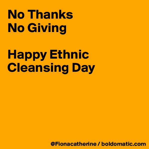 No Thanks No Giving  Happy Ethnic Cleansing Day