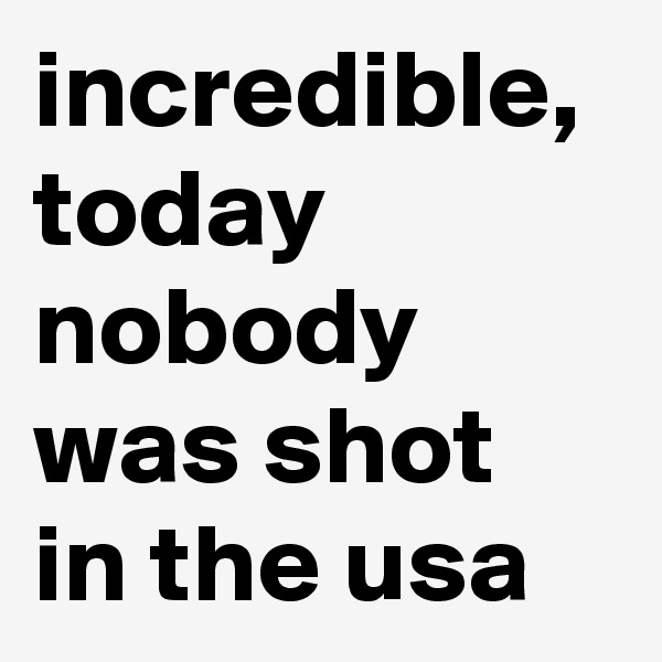 incredible, today nobody was shot in the usa