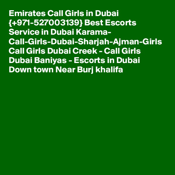 Emirates Call Girls in Dubai {+971-527003139} Best Escorts Service in Dubai Karama- Call-Girls-Dubai-Sharjah-Ajman-Girls Call Girls Dubai Creek - Call Girls Dubai Baniyas - Escorts in Dubai Down town Near Burj khalifa