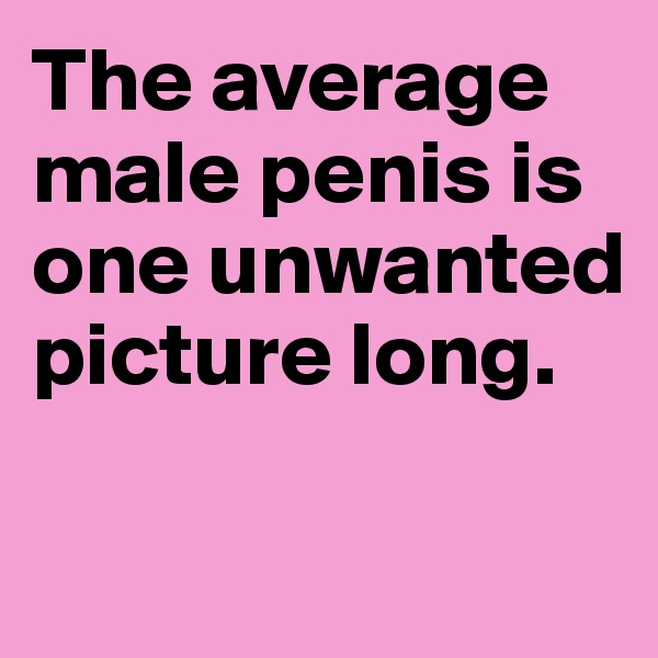 The average male penis is one unwanted picture long.