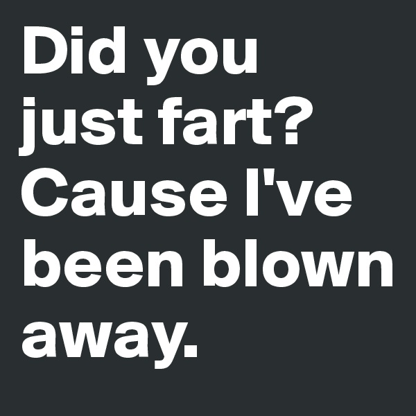 Did you just fart? Cause I've been blown away.
