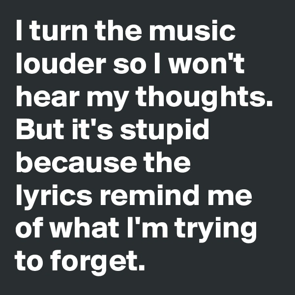 I turn the music louder so I won't hear my thoughts.  But it's stupid because the lyrics remind me of what I'm trying to forget.
