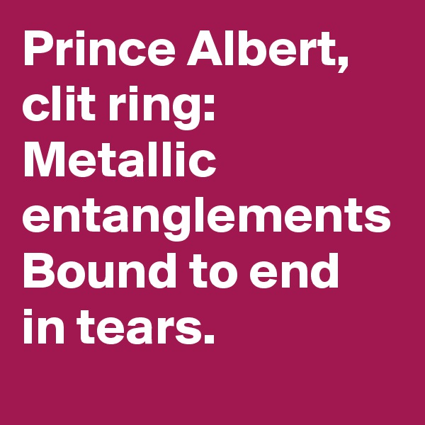 Prince Albert, clit ring: Metallic entanglements Bound to end in tears.