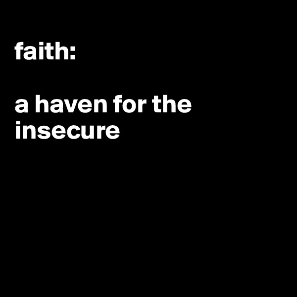faith:   a haven for the insecure