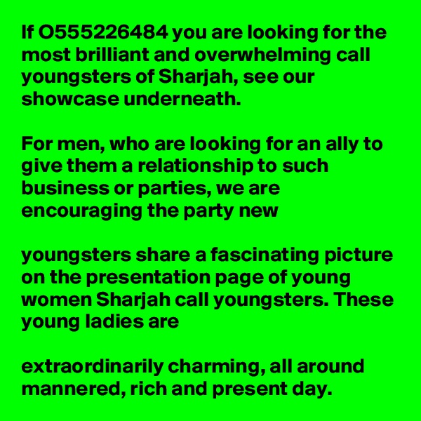 If O555226484 you are looking for the most brilliant and overwhelming call youngsters of Sharjah, see our showcase underneath.   For men, who are looking for an ally to give them a relationship to such business or parties, we are encouraging the party new   youngsters share a fascinating picture on the presentation page of young women Sharjah call youngsters. These young ladies are   extraordinarily charming, all around mannered, rich and present day.