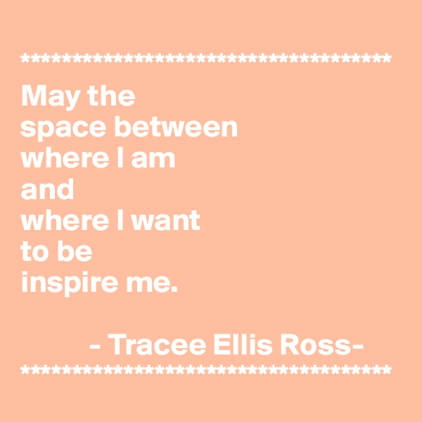 ************************************ May the  space between  where I am  and  where I want  to be  inspire me.              - Tracee Ellis Ross- ************************************
