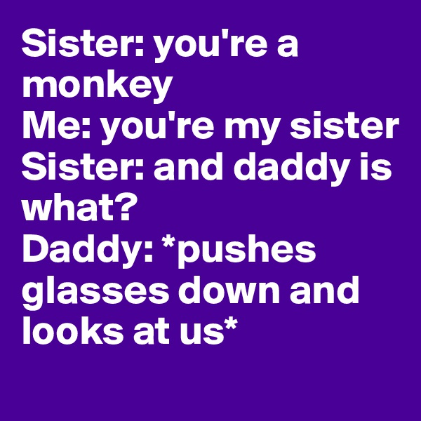 Sister: you're a monkey Me: you're my sister Sister: and daddy is what?  Daddy: *pushes glasses down and looks at us*