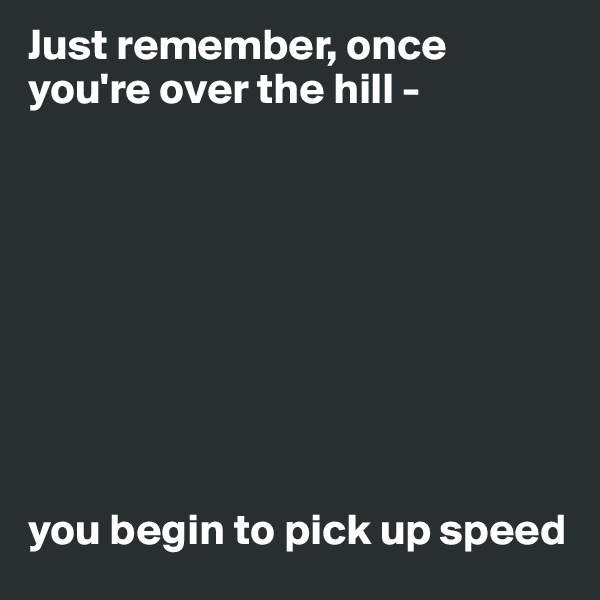 Just remember, once you're over the hill -           you begin to pick up speed