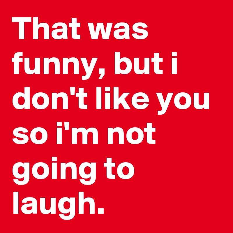 That was funny, but i don't like you so i'm not going to laugh.