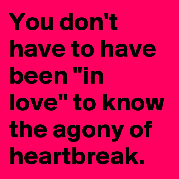 """You don't have to have been """"in love"""" to know the agony of heartbreak."""