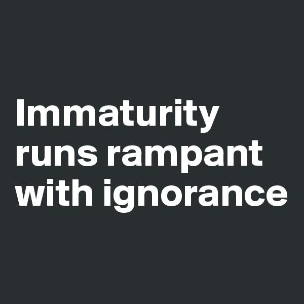 Immaturity runs rampant with ignorance