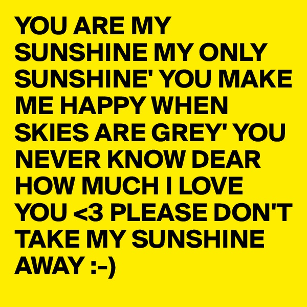 YOU ARE MY SUNSHINE MY ONLY SUNSHINE' YOU MAKE ME HAPPY WHEN SKIES ARE GREY' YOU NEVER KNOW DEAR HOW MUCH I LOVE YOU <3 PLEASE DON'T  TAKE MY SUNSHINE AWAY :-)