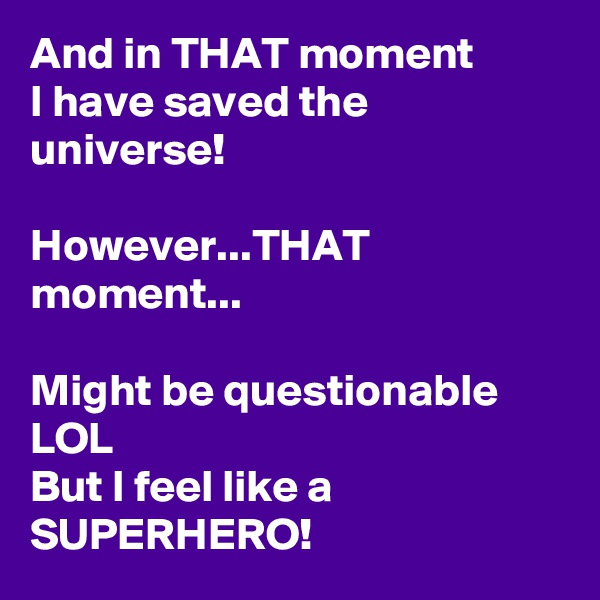 And in THAT moment I have saved the universe!  However...THAT moment...  Might be questionable LOL But I feel like a SUPERHERO!