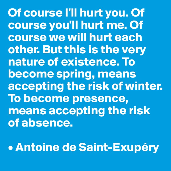 Of course I'll hurt you. Of course you'll hurt me. Of course we will hurt each other. But this is the very nature of existence. To become spring, means accepting the risk of winter. To become presence, means accepting the risk of absence.  • Antoine de Saint-Exupéry
