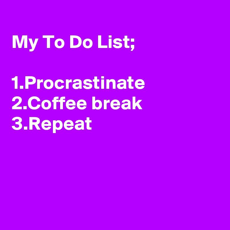 My To Do List;  1.Procrastinate 2.Coffee break 3.Repeat