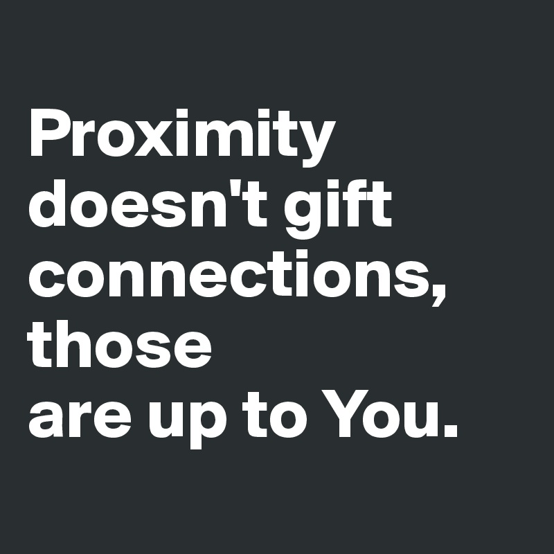 Proximity doesn't gift connections, those  are up to You.