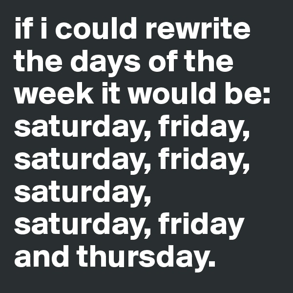 if i could rewrite the days of the week it would be: saturday, friday, saturday, friday, saturday, saturday, friday and thursday.