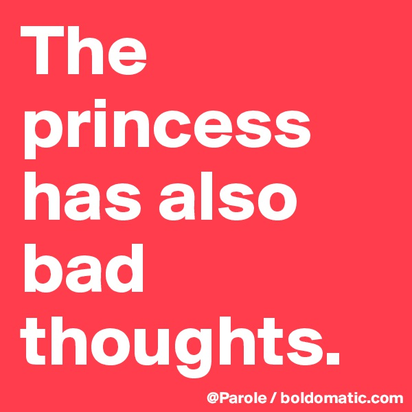 The princess has also bad thoughts.