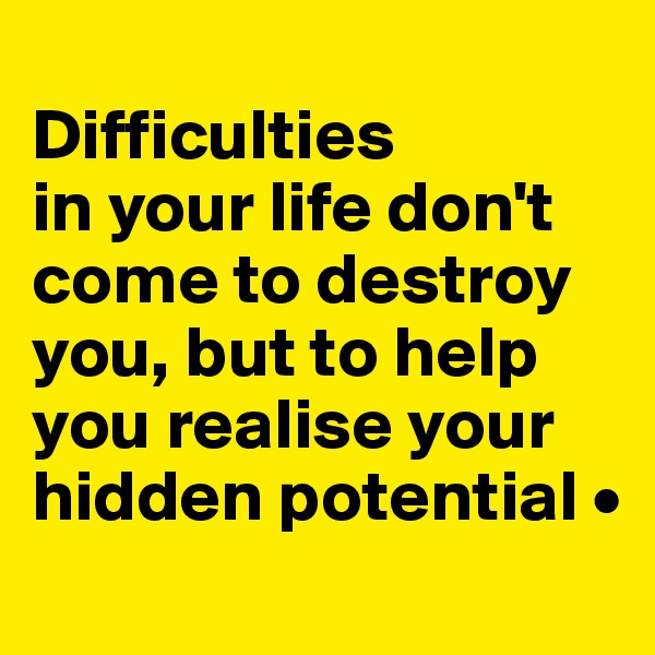 Difficulties in your life don't come to destroy you, but to help you realise your hidden potential •
