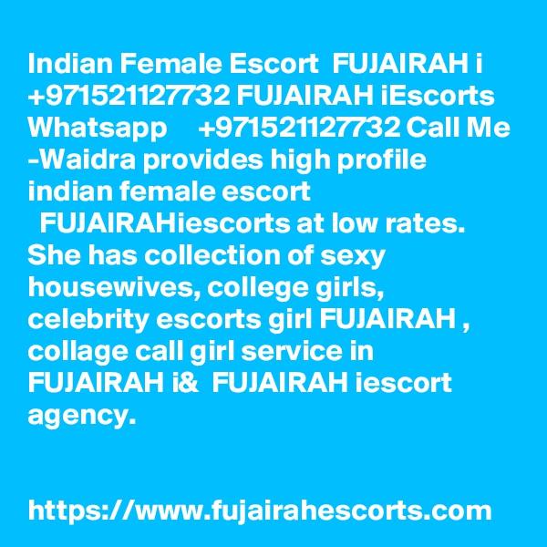Indian Female Escort  FUJAIRAH i     +971521127732 FUJAIRAH iEscorts Whatsapp     +971521127732 Call Me -Waidra provides high profile indian female escort   FUJAIRAHiescorts at low rates. She has collection of sexy housewives, college girls, celebrity escorts girl FUJAIRAH , collage call girl service in  FUJAIRAH i&  FUJAIRAH iescort agency.   https://www.fujairahescorts.com