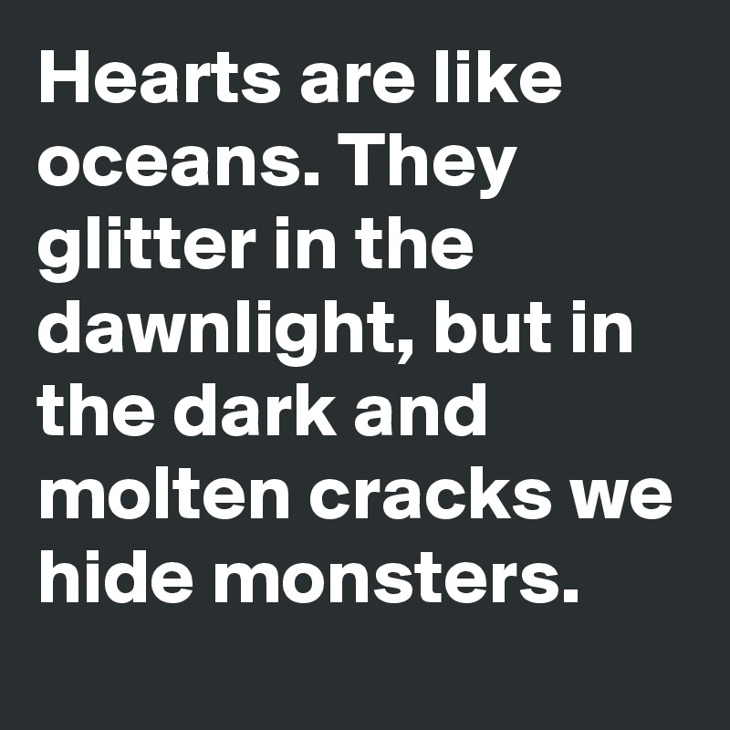 Hearts are like oceans. They glitter in the dawnlight, but in the dark and molten cracks we hide monsters.