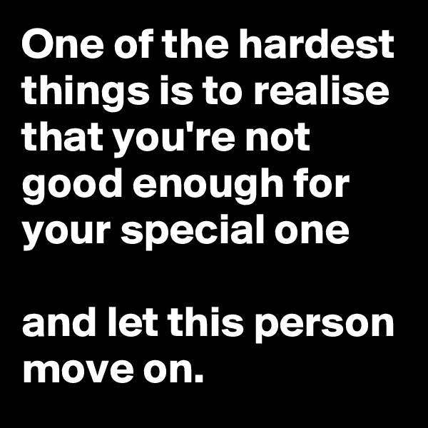 One of the hardest things is to realise that you're not good enough for your special one  and let this person move on.