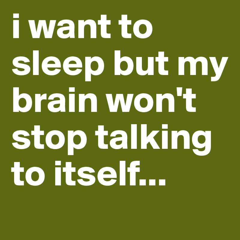 i want to sleep but my brain won't stop talking to itself...