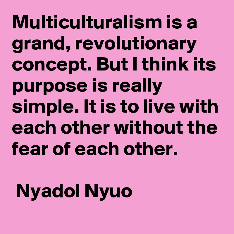 Multiculturalism is a grand, revolutionary concept. But I think its purpose is really simple. It is to live with each other without the fear of each other.   Nyadol Nyuo