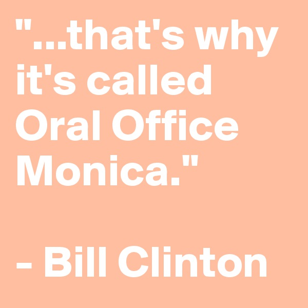 """...that's why it's called Oral Office Monica.""  - Bill Clinton"