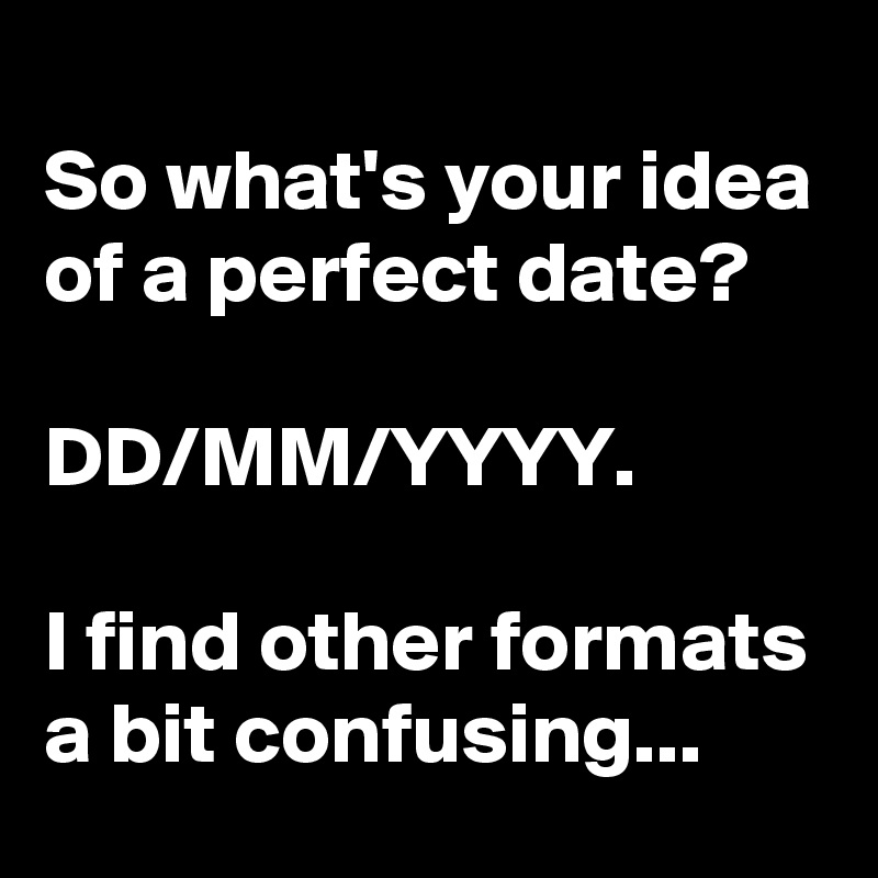 so what s your idea of a perfect date dd mm yyyy i find other