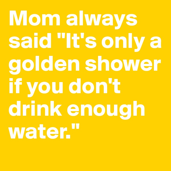 """Mom always said """"It's only a golden shower if you don't drink enough water."""""""