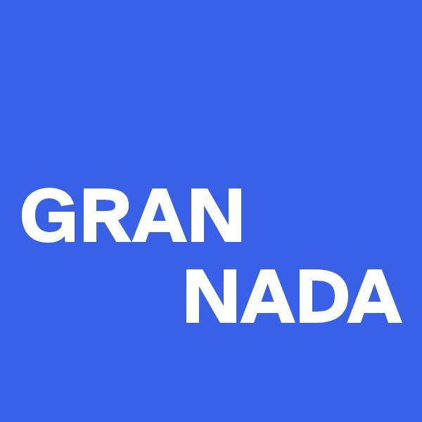 GRAN             NADA