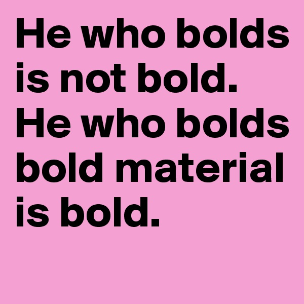 He who bolds is not bold. He who bolds bold material is bold.
